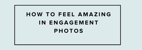 how-to-feel-amazing-in-engagement-photos